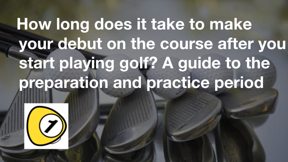 golfScoreCounterDotcom_How long does it take to make your debut on the course after you start playing golf? A guide to the preparation and practice period
